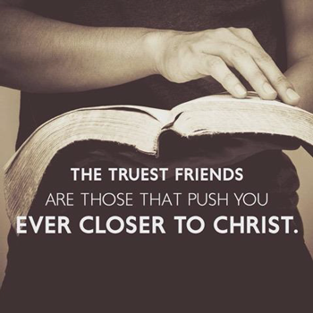 The Truest Friends are Those that Push You Ever Closer to Christ